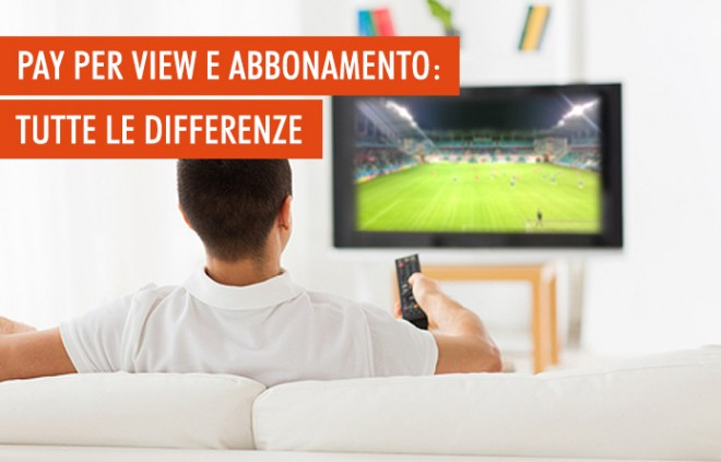 Pay per view e abbonamento: quali sono le differenze?